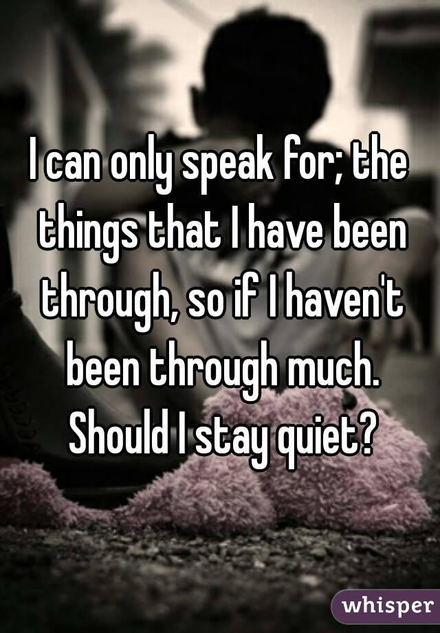 I can only speak for; the things that I have been through, so if I haven't been through much. Should I stay quiet?
