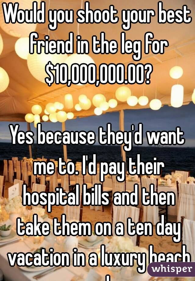 Would you shoot your best friend in the leg for $10,000,000.00?  Yes because they'd want me to. I'd pay their hospital bills and then take them on a ten day vacation in a luxury beach condo.