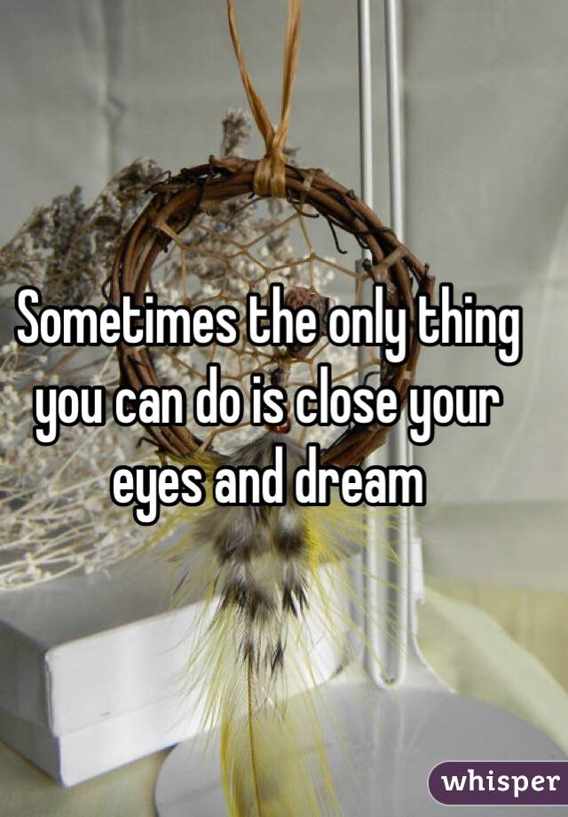 Sometimes the only thing you can do is close your eyes and dream