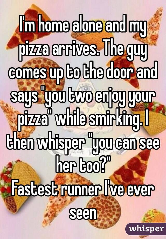 """I'm home alone and my pizza arrives. The guy comes up to the door and says """"you two enjoy your pizza"""" while smirking. I then whisper """"you can see her too?""""                         Fastest runner I've ever seen"""
