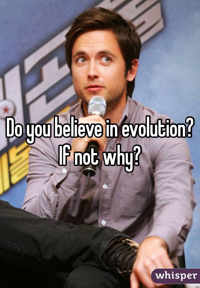 Do you believe in evolution? If not why?