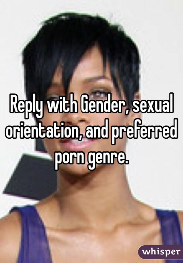 Reply with Gender, sexual orientation, and preferred porn genre.