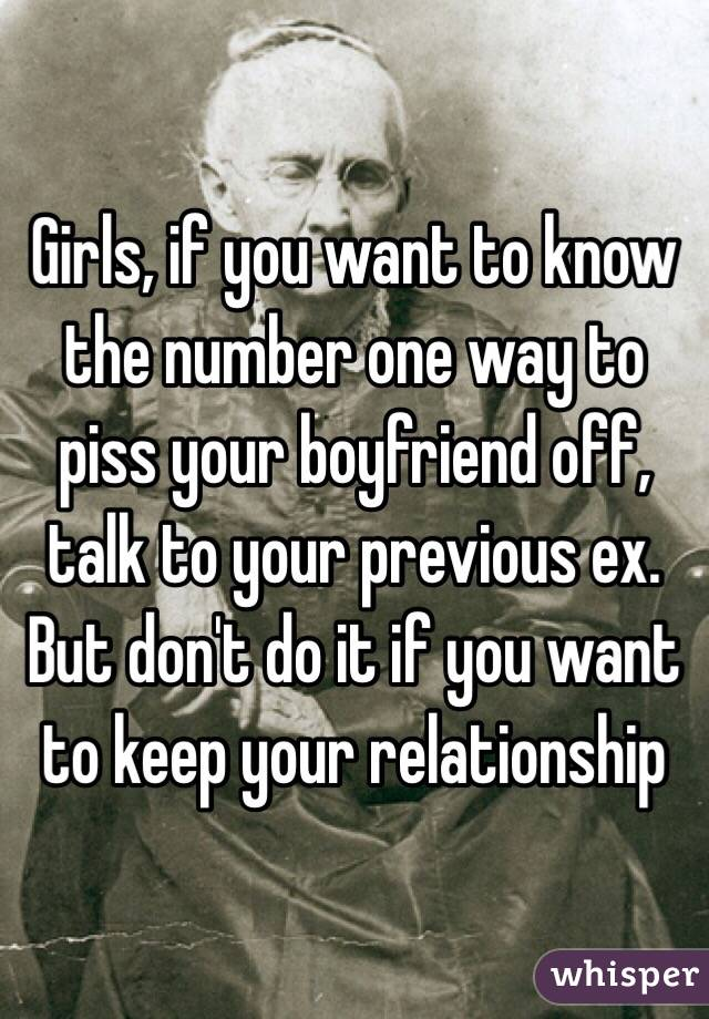 Girls, if you want to know the number one way to piss your boyfriend off, talk to your previous ex. But don't do it if you want to keep your relationship