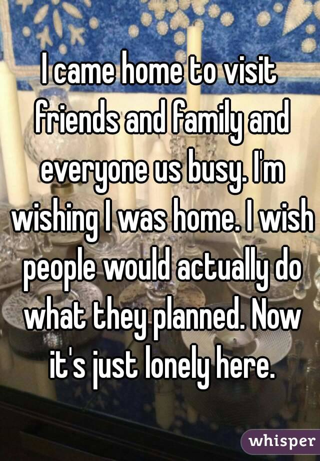 I came home to visit friends and family and everyone us busy. I'm wishing I was home. I wish people would actually do what they planned. Now it's just lonely here.