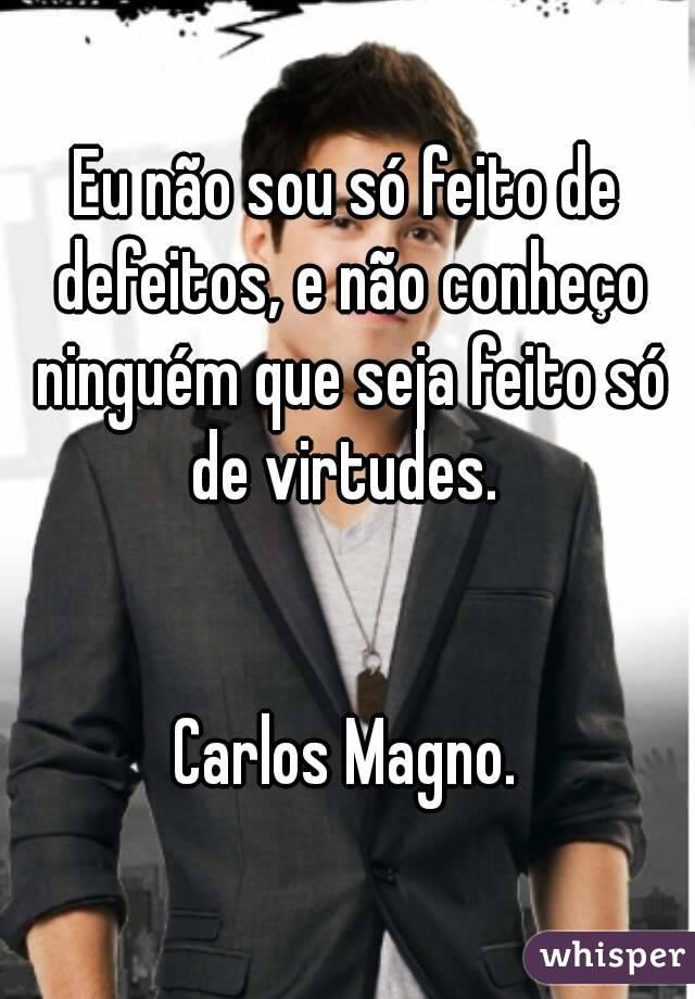 Eu não sou só feito de defeitos, e não conheço ninguém que seja feito só de virtudes.    Carlos Magno.