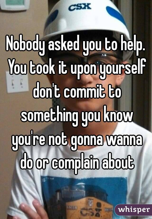 Nobody asked you to help. You took it upon yourself don't commit to something you know you're not gonna wanna do or complain about