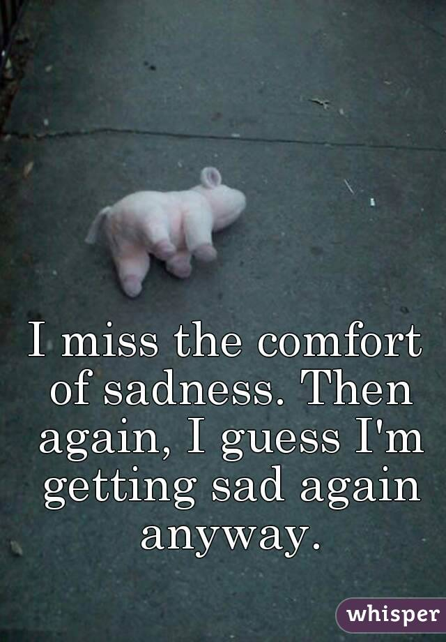 I miss the comfort of sadness. Then again, I guess I'm getting sad again anyway.
