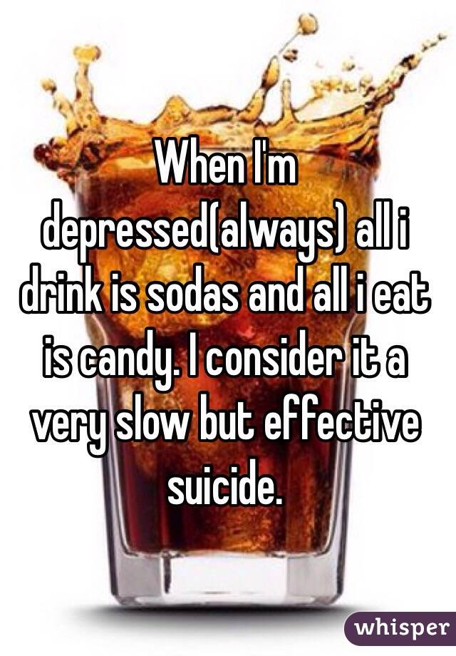 When I'm depressed(always) all i drink is sodas and all i eat is candy. I consider it a very slow but effective suicide.
