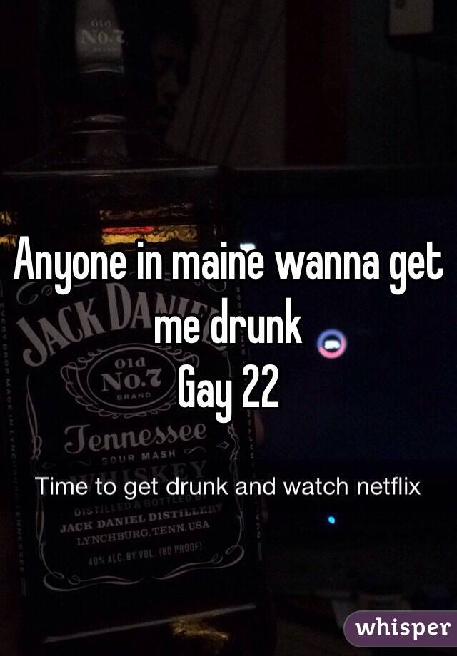 Anyone in maine wanna get me drunk Gay 22