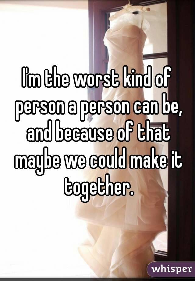I'm the worst kind of person a person can be, and because of that maybe we could make it together.