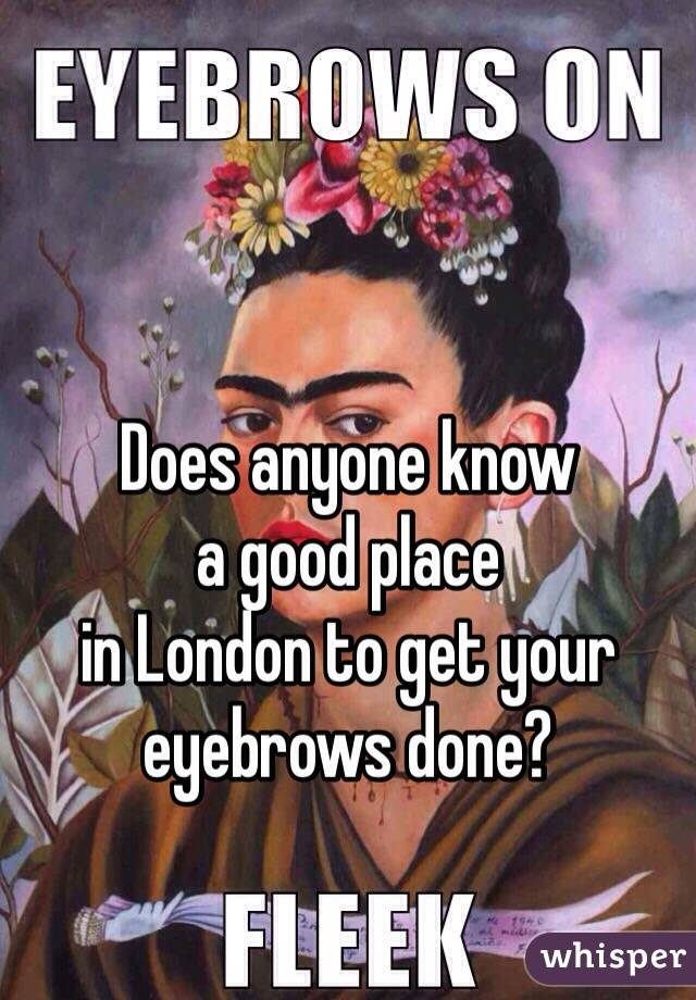 Does anyone know  a good place  in London to get your  eyebrows done?
