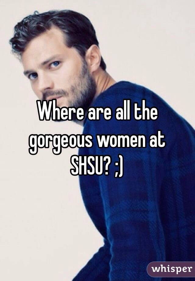 Where are all the gorgeous women at SHSU? ;)