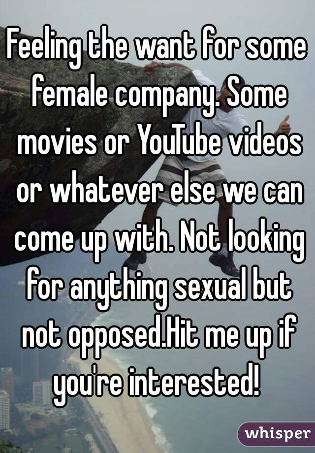 Feeling the want for some female company. Some movies or YouTube videos or whatever else we can come up with. Not looking for anything sexual but not opposed.Hit me up if you're interested!