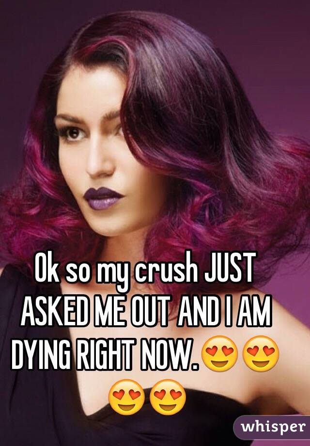 Ok so my crush JUST ASKED ME OUT AND I AM DYING RIGHT NOW.😍😍😍😍