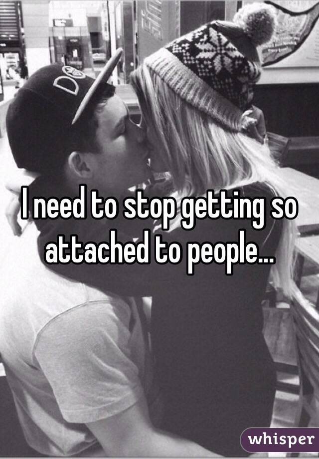 I need to stop getting so attached to people...