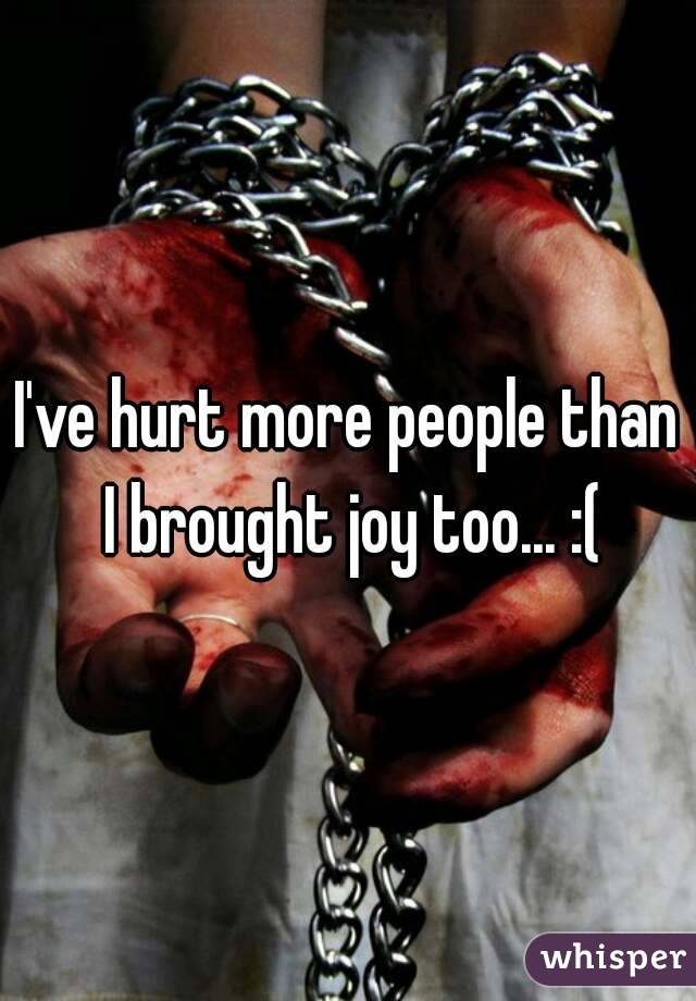 I've hurt more people than I brought joy too... :(