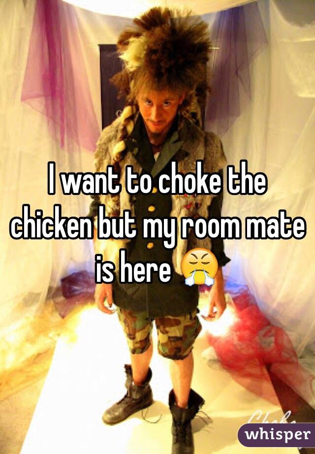 I want to choke the chicken but my room mate is here 😤