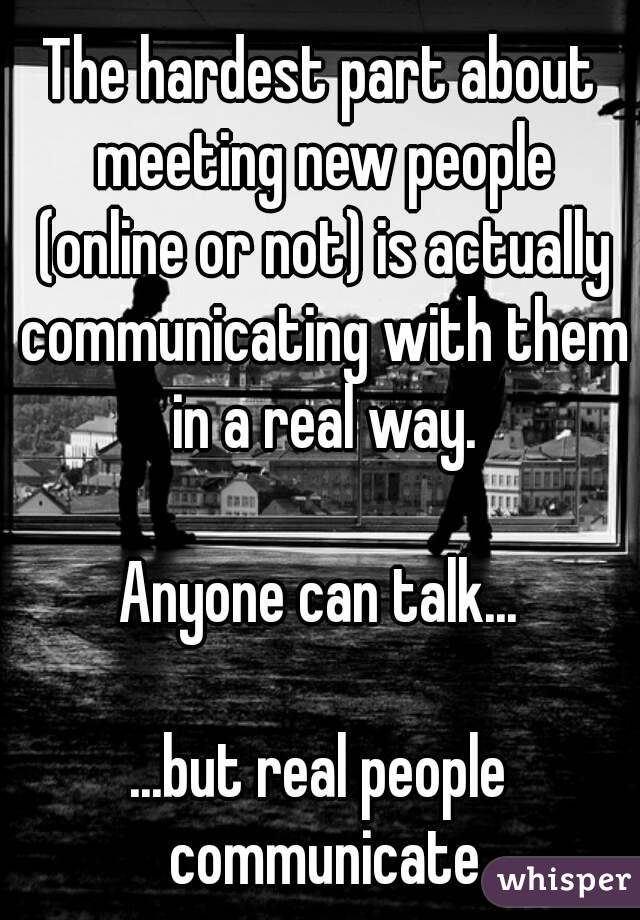 The hardest part about meeting new people (online or not) is actually communicating with them in a real way.  Anyone can talk...  ...but real people communicate