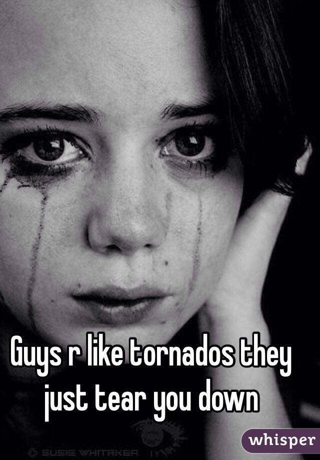 Guys r like tornados they just tear you down