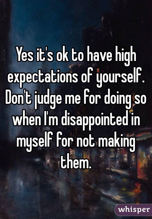 Yes it's ok to have high expectations of yourself. Don't judge me for doing so when I'm disappointed in myself for not making them.