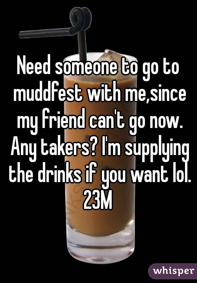 Need someone to go to muddfest with me,since my friend can't go now. Any takers? I'm supplying the drinks if you want lol. 23M