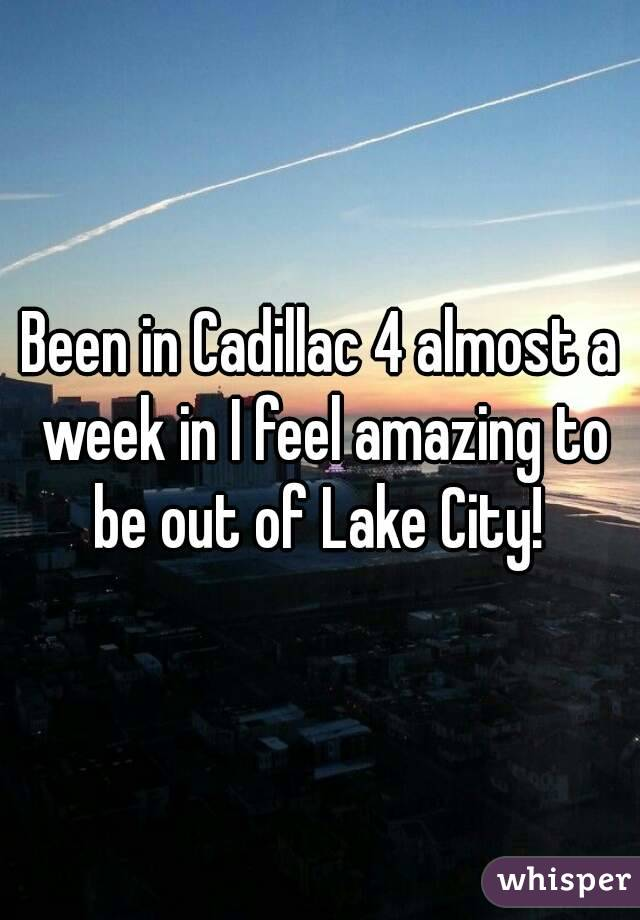 Been in Cadillac 4 almost a week in I feel amazing to be out of Lake City!