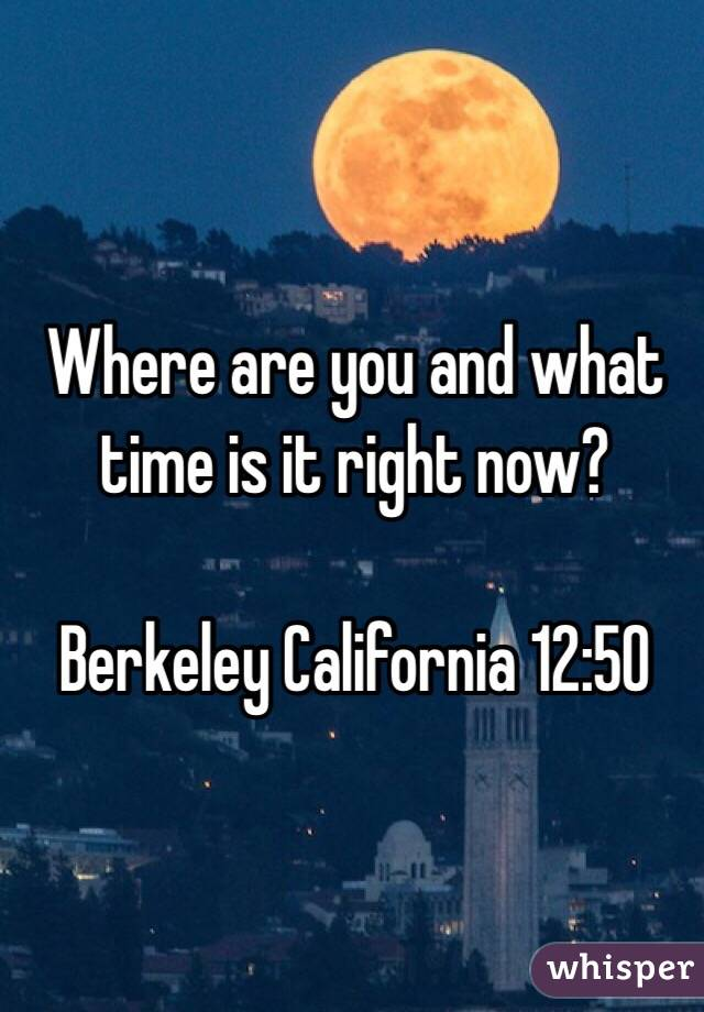 Where are you and what time is it right now?  Berkeley California 12:50