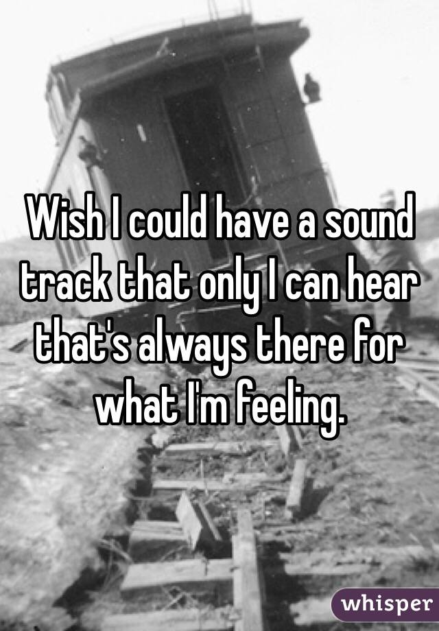 Wish I could have a sound track that only I can hear that's always there for what I'm feeling.