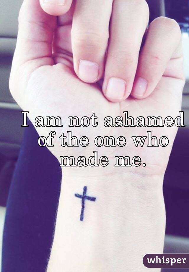 I am not ashamed of the one who made me.