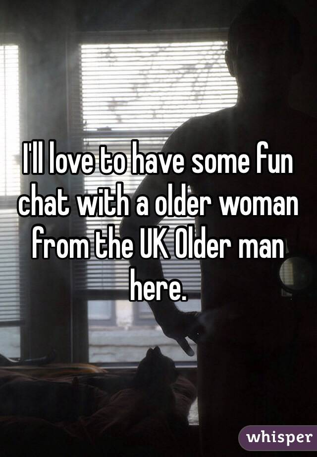 I'll love to have some fun chat with a older woman from the UK Older man here.
