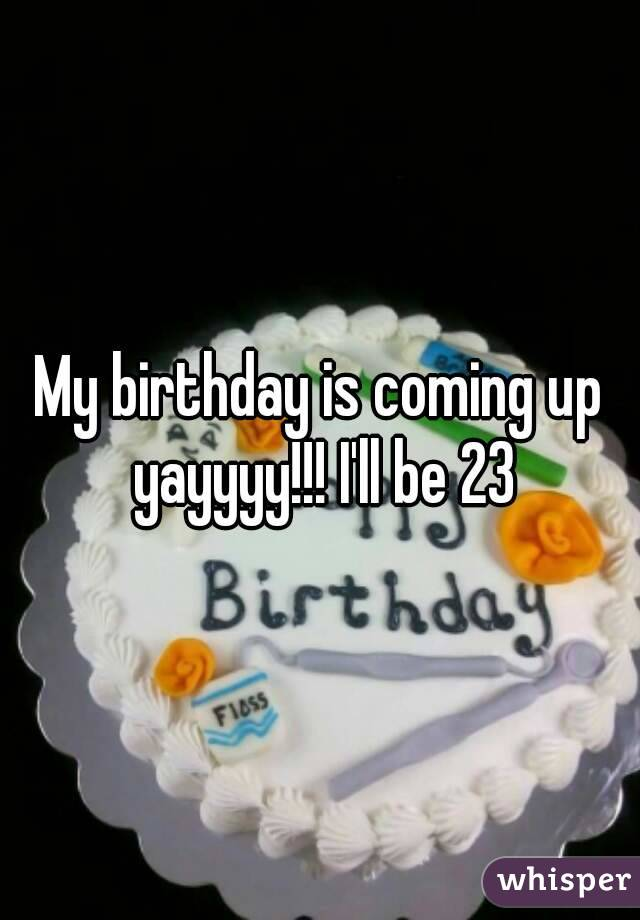 My birthday is coming up yayyyy!!! I'll be 23