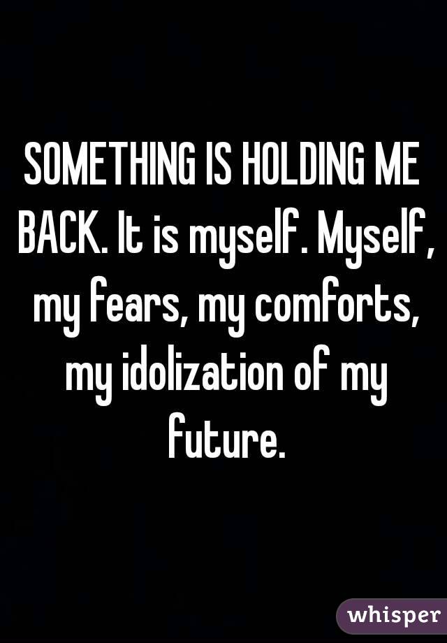 SOMETHING IS HOLDING ME BACK. It is myself. Myself, my fears, my comforts, my idolization of my future.