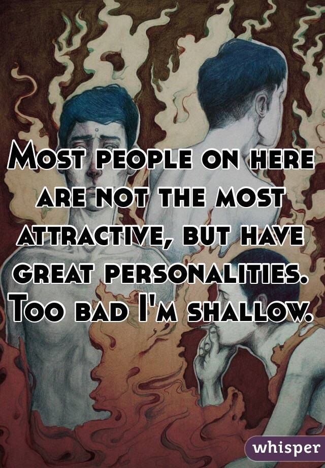 Most people on here are not the most attractive, but have great personalities. Too bad I'm shallow.