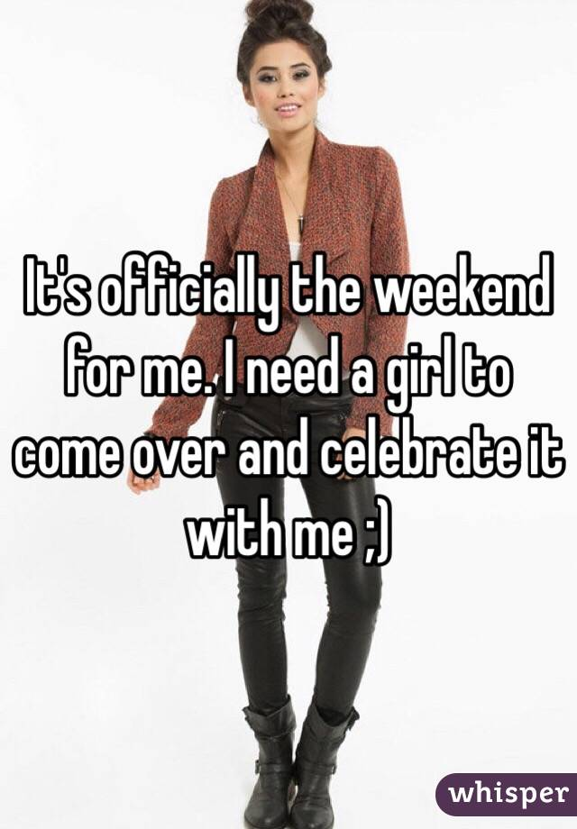 It's officially the weekend for me. I need a girl to come over and celebrate it with me ;)