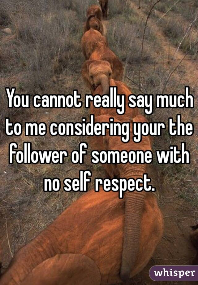 You cannot really say much to me considering your the follower of someone with no self respect.
