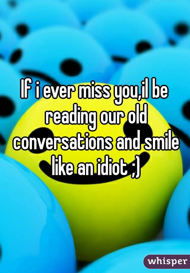 If i ever miss you,il be reading our old conversations and smile like an idiot ;)