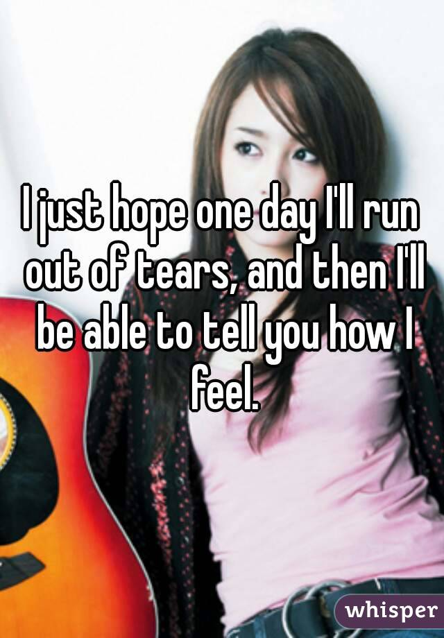 I just hope one day I'll run out of tears, and then I'll be able to tell you how I feel.