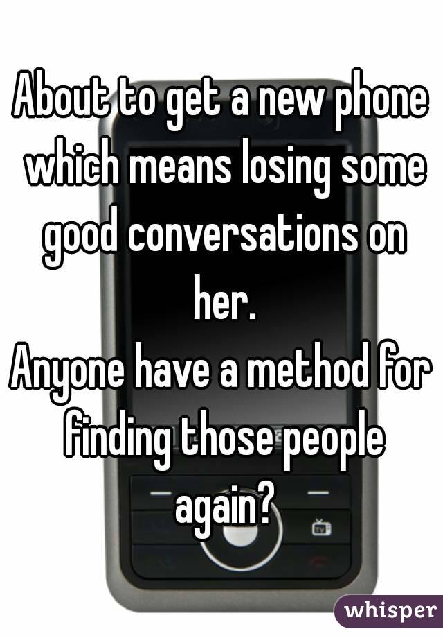 About to get a new phone which means losing some good conversations on her. Anyone have a method for finding those people again?