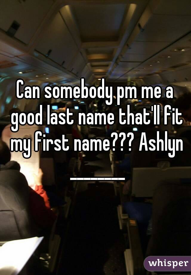Can somebody pm me a good last name that'll fit my first name??? Ashlyn ________