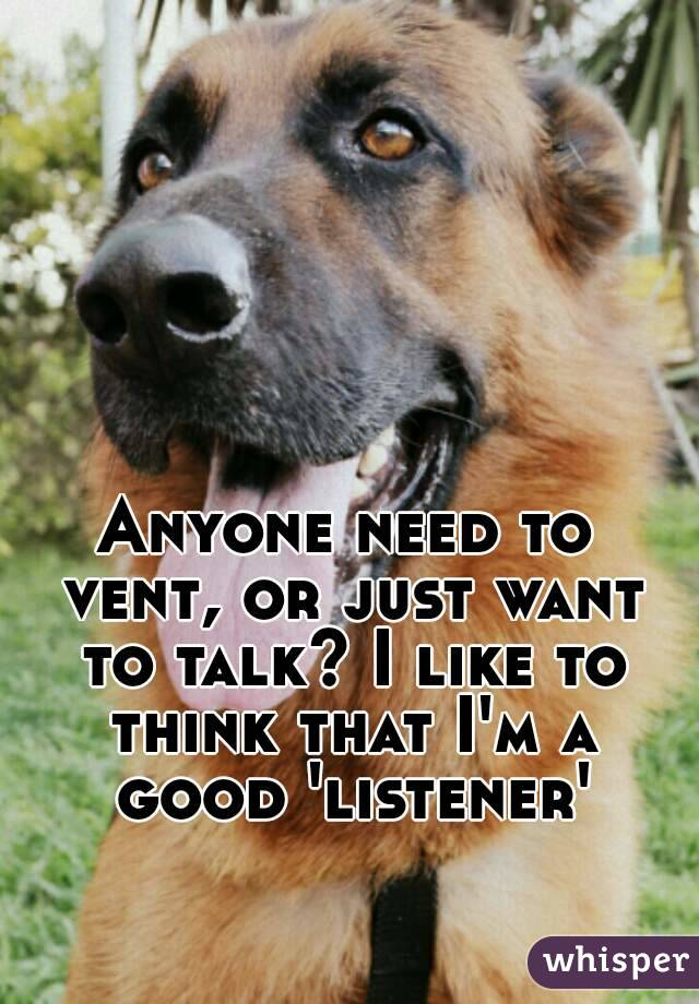 Anyone need to vent, or just want to talk? I like to think that I'm a good 'listener'