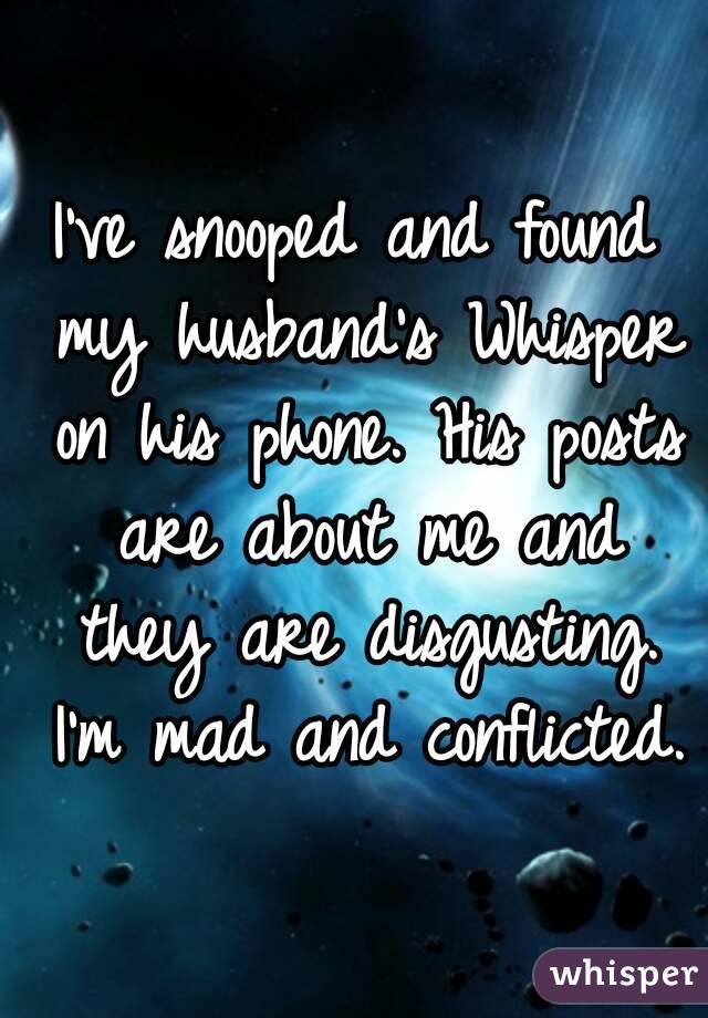 I've snooped and found my husband's Whisper on his phone. His posts are about me and they are disgusting. I'm mad and conflicted.