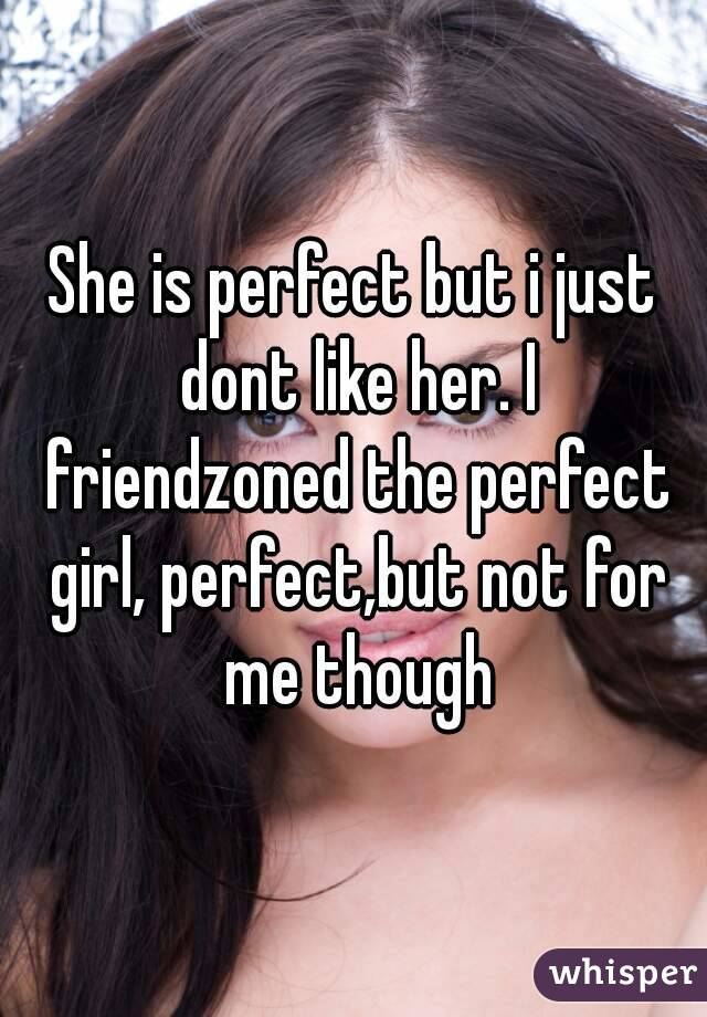 She is perfect but i just dont like her. I friendzoned the perfect girl, perfect,but not for me though