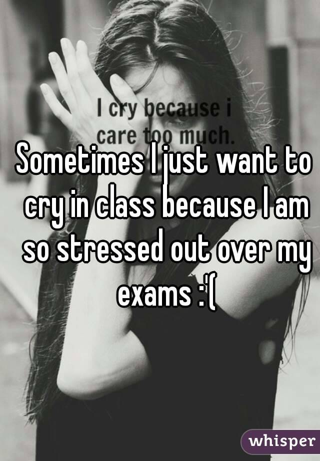 Sometimes I just want to cry in class because I am so stressed out over my exams :'(