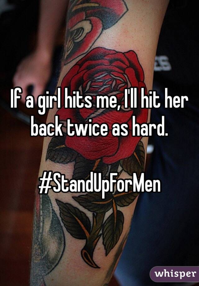 If a girl hits me, I'll hit her back twice as hard.  #StandUpForMen