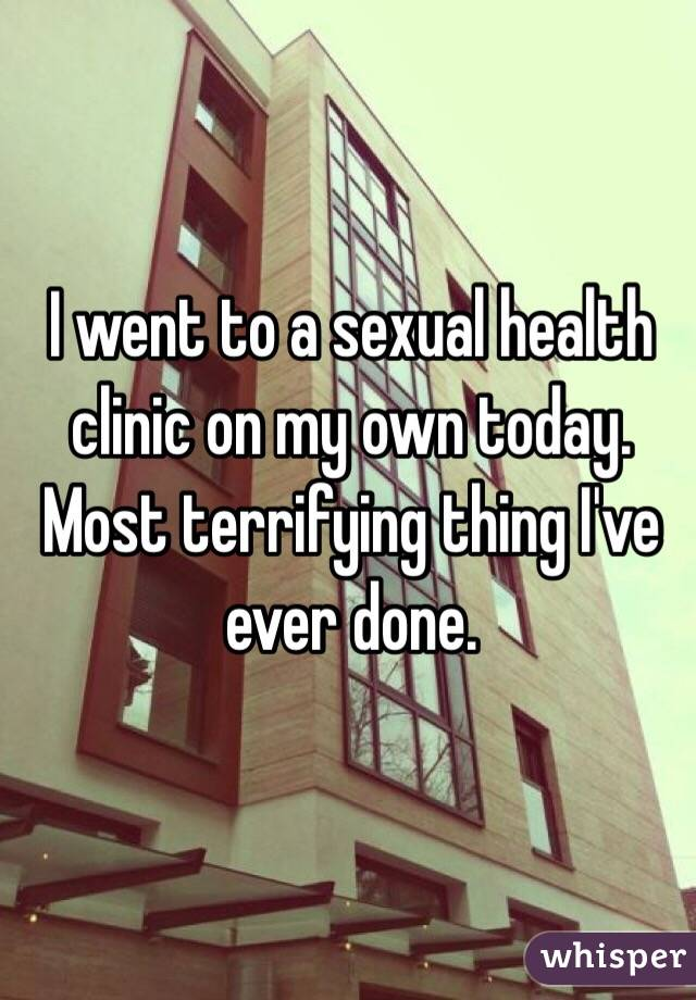 I went to a sexual health clinic on my own today. Most terrifying thing I've ever done.
