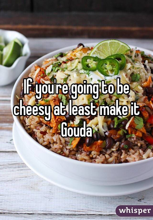 If you're going to be cheesy at least make it Gouda