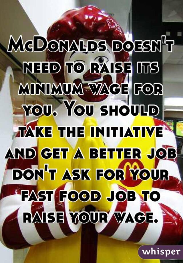 McDonalds doesn't need to raise its minimum wage for you. You should take the initiative and get a better job don't ask for your fast food job to raise your wage.
