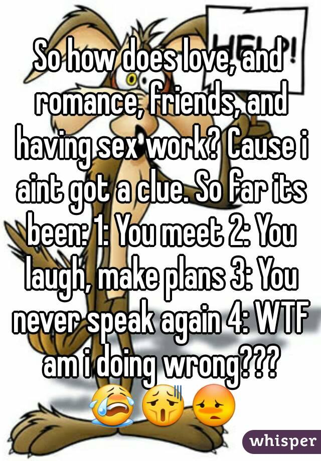 So how does love, and romance, friends, and having sex work? Cause i aint got a clue. So far its been: 1: You meet 2: You laugh, make plans 3: You never speak again 4: WTF am i doing wrong??? 😭😫😳