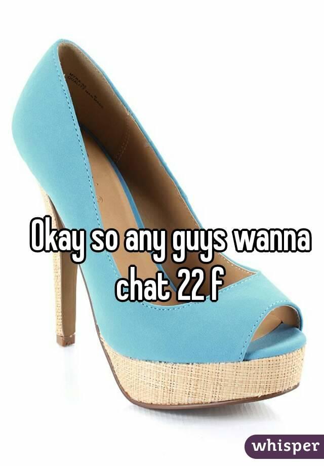 Okay so any guys wanna chat 22 f