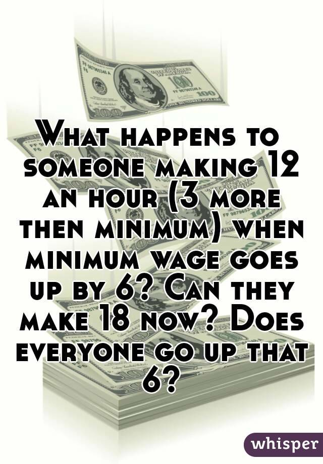 What happens to someone making 12 an hour (3 more then minimum) when minimum wage goes up by 6? Can they make 18 now? Does everyone go up that 6?